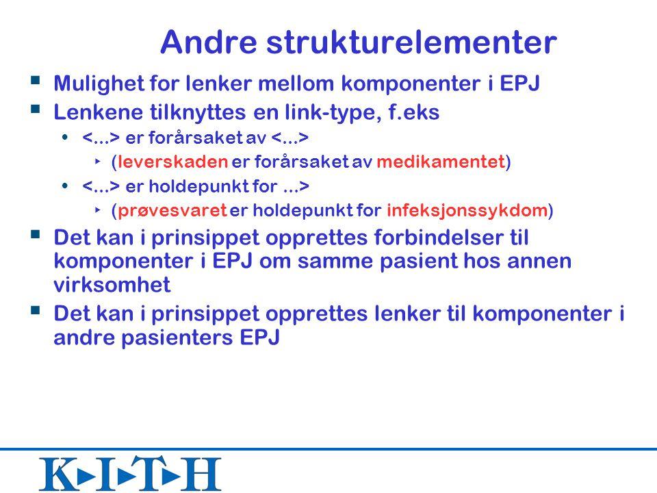 Andre strukturelementer  Mulighet for lenker mellom komponenter i EPJ  Lenkene tilknyttes en link-type, f.eks er forårsaket av ‣ (leverskaden er forårsaket av medikamentet) er holdepunkt for...> ‣ (prøvesvaret er holdepunkt for infeksjonssykdom)  Det kan i prinsippet opprettes forbindelser til komponenter i EPJ om samme pasient hos annen virksomhet  Det kan i prinsippet opprettes lenker til komponenter i andre pasienters EPJ