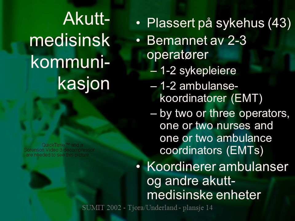 SUMIT 2002 - Tjora/Underland - plansje 14 Akutt- medisinsk kommuni- kasjon Plassert på sykehus (43) Bemannet av 2-3 operatører –1-2 sykepleiere –1-2 ambulanse- koordinatorer (EMT) –by two or three operators, one or two nurses and one or two ambulance coordinators (EMTs) Koordinerer ambulanser og andre akutt- medisinske enheter