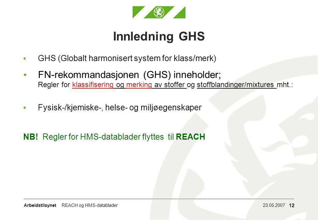 Arbeidstilsynet23.05.2007REACH og HMS-datablader 12 Innledning GHS GHS (Globalt harmonisert system for klass/merk) FN-rekommandasjonen (GHS) inneholder; Regler for klassifisering og merking av stoffer og stoffblandinger/mixtures mht.: Fysisk-/kjemiske-, helse- og miljøegenskaper NB.