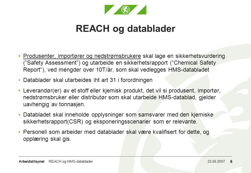 Arbeidstilsynet23.05.2007REACH og HMS-datablader 6 REACH og datablader Produsenter, importører og nedstrømsbrukere skal lage en sikkerhetsvurdering ( Safety Assessment ) og utarbeide en sikkerhetsrapport ( Chemical Safety Report ), ved mengder over 10T/år, som skal vedlegges HMS-databl a det Datablader skal utarbeides iht art 31 i forordningen Leverandør(er) av et stoff eller kjemisk produkt, det vil si produsent, importør, nedstrømsbruker eller distributør som skal utarbeide HMS-datablad, gjelder uavhengig av tonnasjen.