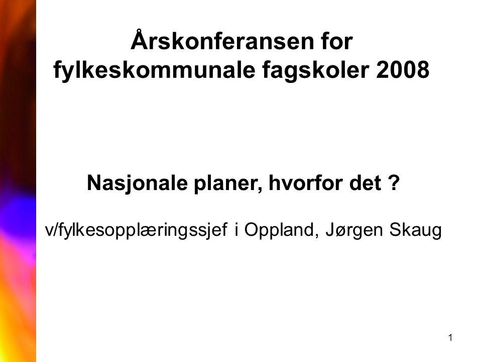 1 Årskonferansen for fylkeskommunale fagskoler 2008 Nasjonale planer, hvorfor det ? v/fylkesopplæringssjef i Oppland, Jørgen Skaug