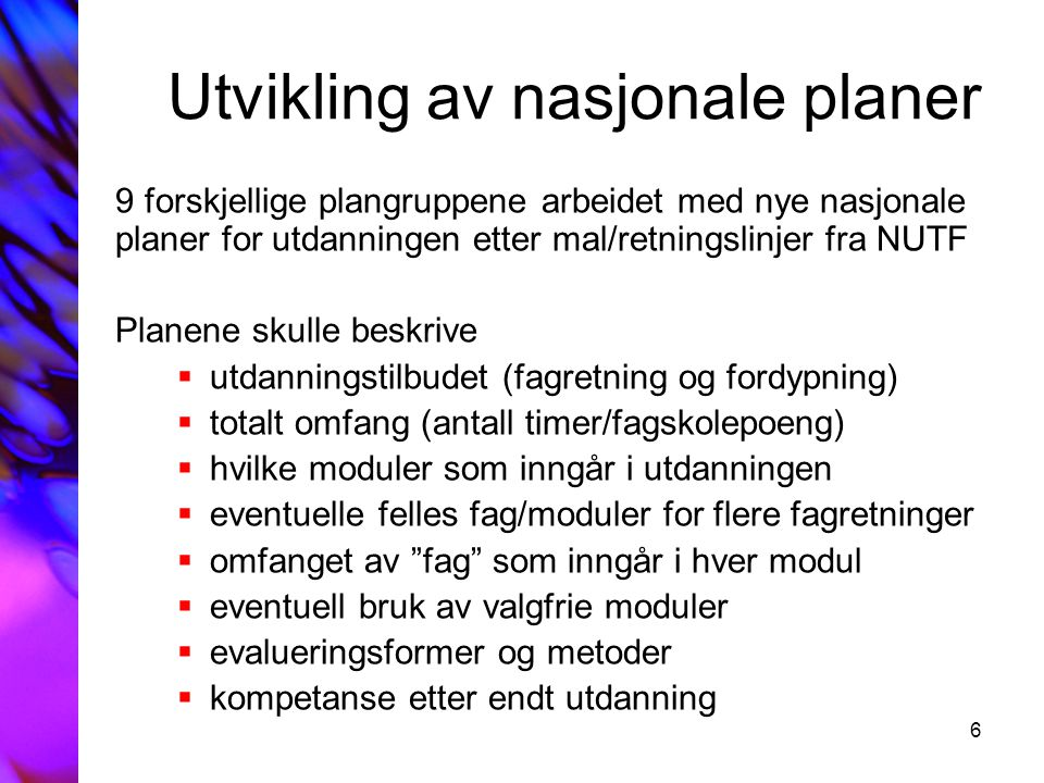 6 Utvikling av nasjonale planer 9 forskjellige plangruppene arbeidet med nye nasjonale planer for utdanningen etter mal/retningslinjer fra NUTF Planen