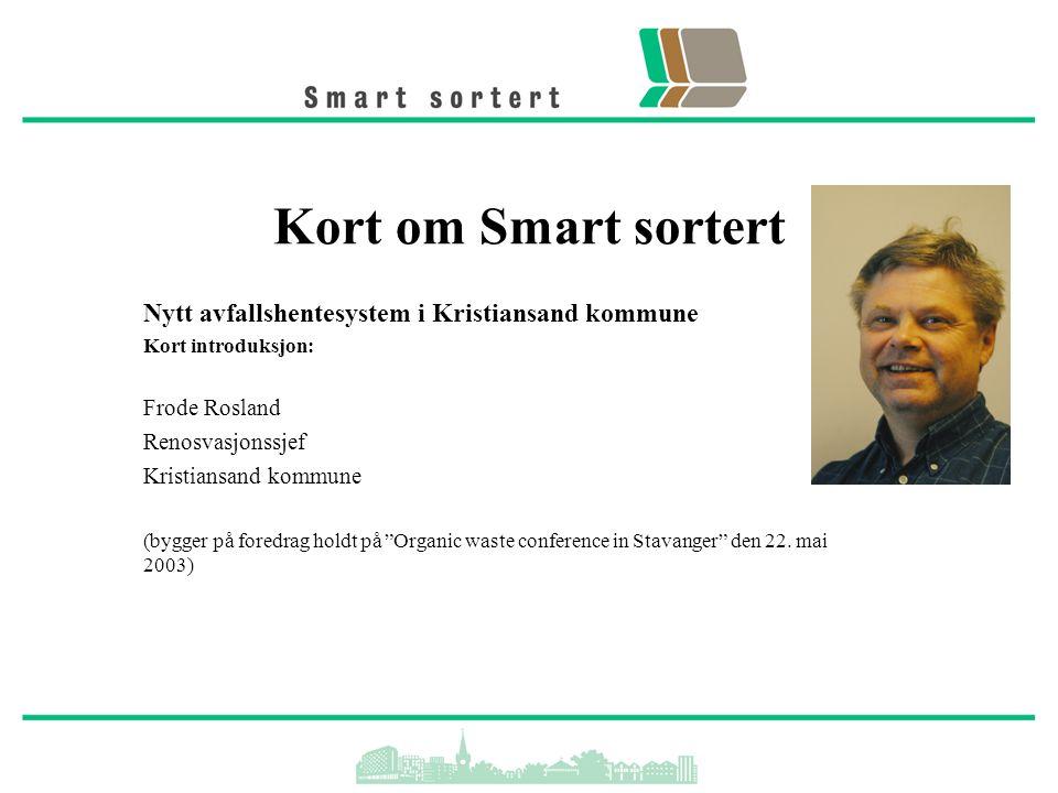 Kort om Smart sortert Nytt avfallshentesystem i Kristiansand kommune Kort introduksjon: Frode Rosland Renosvasjonssjef Kristiansand kommune (bygger på