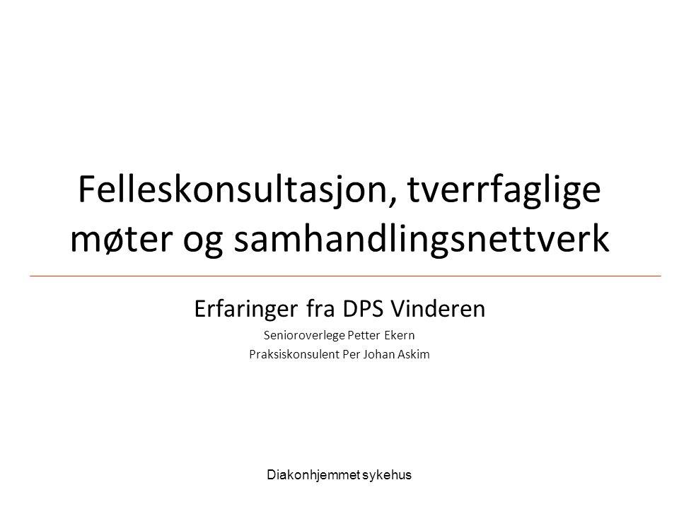 Diakonhjemmet sykehus Felleskonsultasjon, tverrfaglige møter og samhandlingsnettverk Erfaringer fra DPS Vinderen Senioroverlege Petter Ekern Praksisko