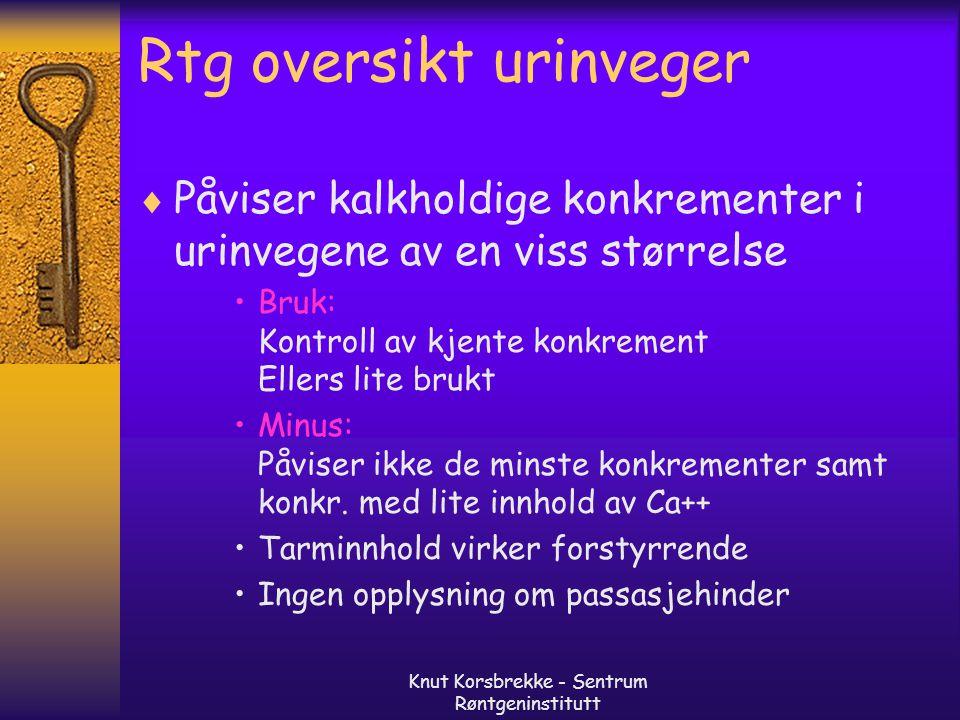 Knut Korsbrekke - Sentrum Røntgeninstitutt Rtg oversikt urinveger  Påviser kalkholdige konkrementer i urinvegene av en viss størrelse Bruk: Kontroll