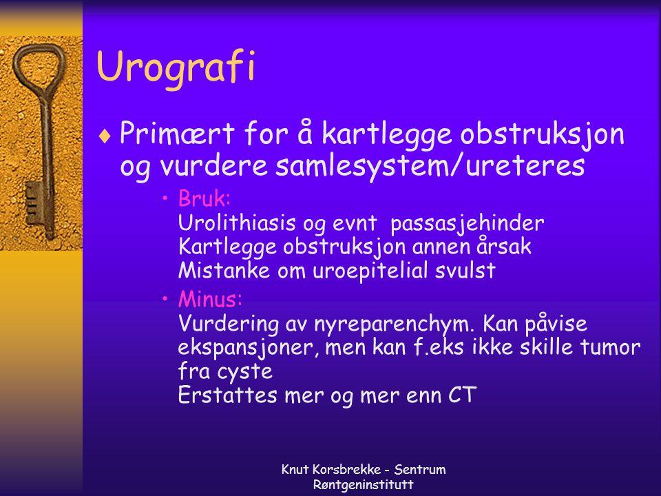 Knut Korsbrekke - Sentrum Røntgeninstitutt Urografi  Primært for å kartlegge obstruksjon og vurdere samlesystem/ureteres Bruk: Urolithiasis og evnt p
