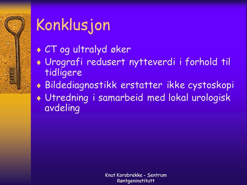 Knut Korsbrekke - Sentrum Røntgeninstitutt Konklusjon  CT og ultralyd øker  Urografi redusert nytteverdi i forhold til tidligere  Bildediagnostikk