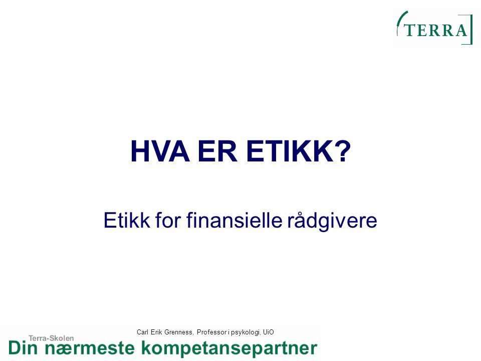 Carl Erik Grenness, Professor i psykologi, UiO HVA ER ETIKK? Etikk for finansielle rådgivere