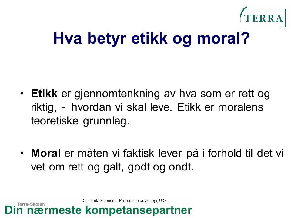 Carl Erik Grenness, Professor i psykologi, UiO Hva betyr etikk og moral? Etikk er gjennomtenkning av hva som er rett og riktig, - hvordan vi skal leve