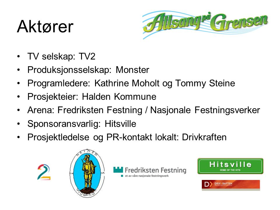 Aktører TV selskap: TV2 Produksjonsselskap: Monster Programledere: Kathrine Moholt og Tommy Steine Prosjekteier: Halden Kommune Arena: Fredriksten Festning / Nasjonale Festningsverker Sponsoransvarlig: Hitsville Prosjektledelse og PR-kontakt lokalt: Drivkraften
