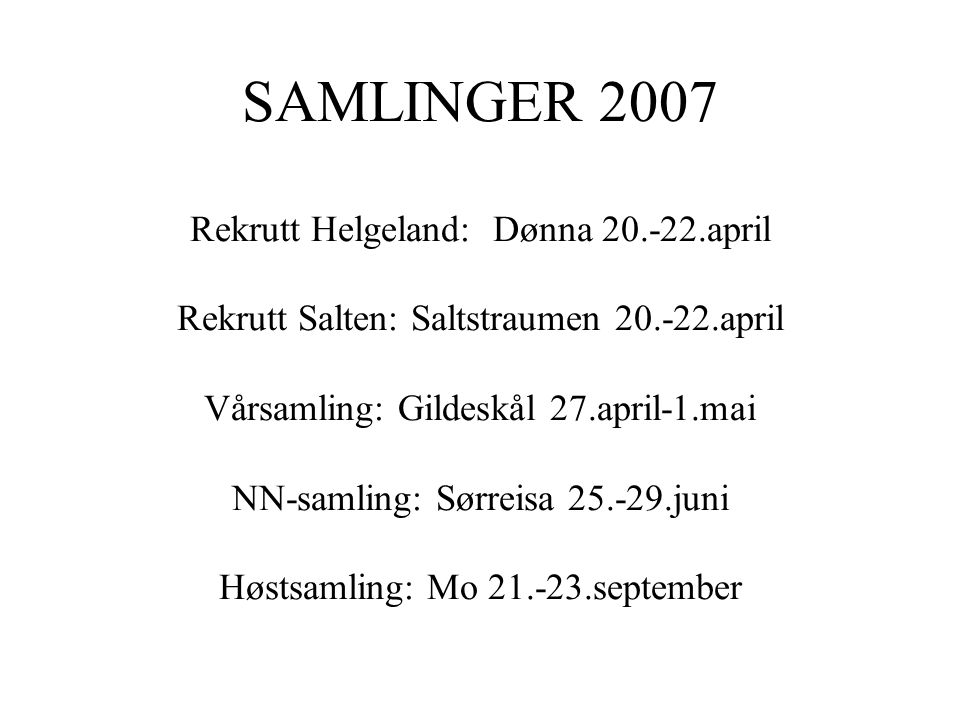 SAMLINGER 2007 Rekrutt Helgeland: Dønna 20.-22.april Rekrutt Salten: Saltstraumen 20.-22.april Vårsamling: Gildeskål 27.april-1.mai NN-samling: Sørreisa 25.-29.juni Høstsamling: Mo 21.-23.september