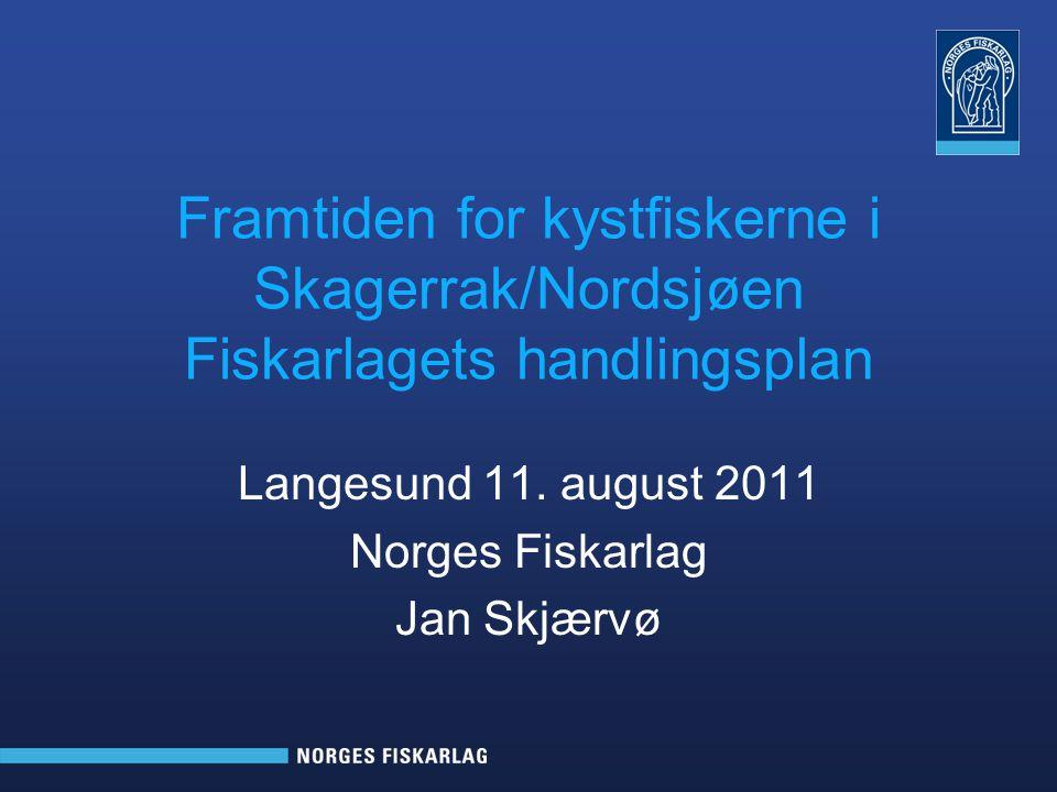 Framtiden for kystfiskerne i Skagerrak/Nordsjøen Fiskarlagets handlingsplan Langesund 11. august 2011 Norges Fiskarlag Jan Skjærvø