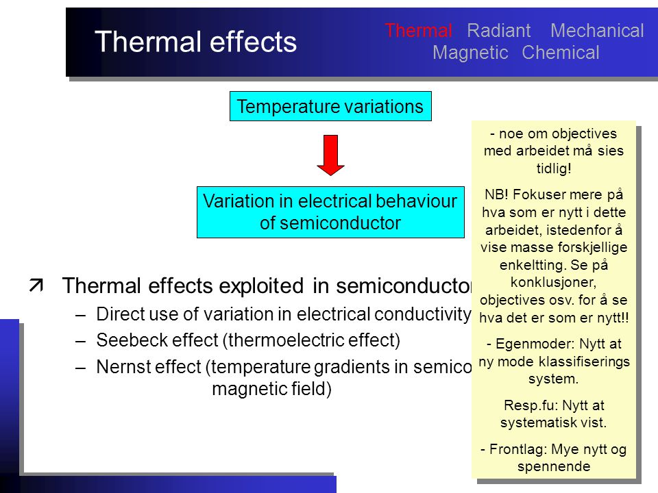 Thermal effects äThermal effects exploited in semiconductor sensors: –Direct use of variation in electrical conductivity with temperature –Seebeck effect (thermoelectric effect) –Nernst effect (temperature gradients in semiconductors in a magnetic field) - noe om objectives med arbeidet må sies tidlig.