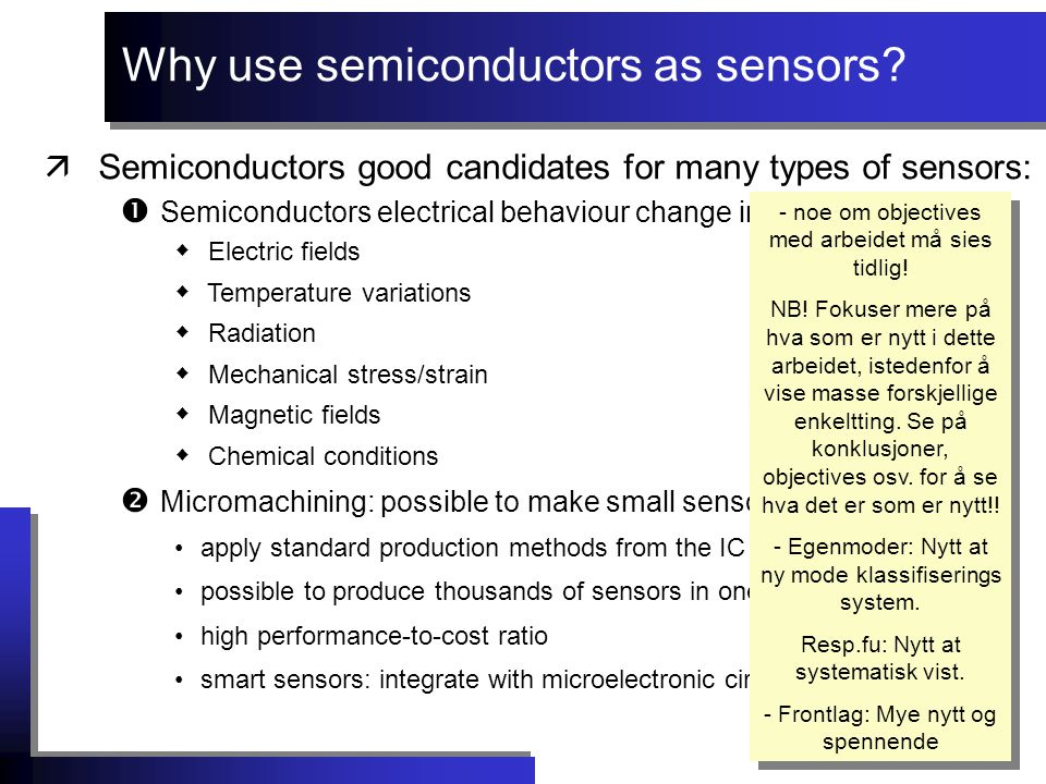 äSemiconductors good candidates for many types of sensors:  Semiconductors electrical behaviour change in response to:  Electric fields  Temperature variations  Radiation  Mechanical stress/strain  Magnetic fields  Chemical conditions  Micromachining: possible to make small sensors apply standard production methods from the IC industry possible to produce thousands of sensors in one run high performance-to-cost ratio smart sensors: integrate with microelectronic circuits Why use semiconductors as sensors.