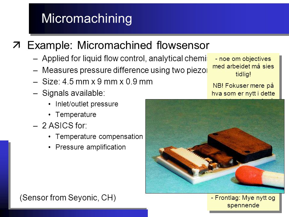 Micromachining äExample: Micromachined flowsensor –Applied for liquid flow control, analytical chemistry, etc.