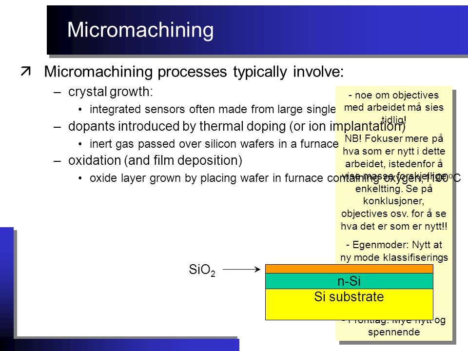 Micromachining äMicromachining processes typically involve: –crystal growth: integrated sensors often made from large single crytals of silicon - noe om objectives med arbeidet må sies tidlig.