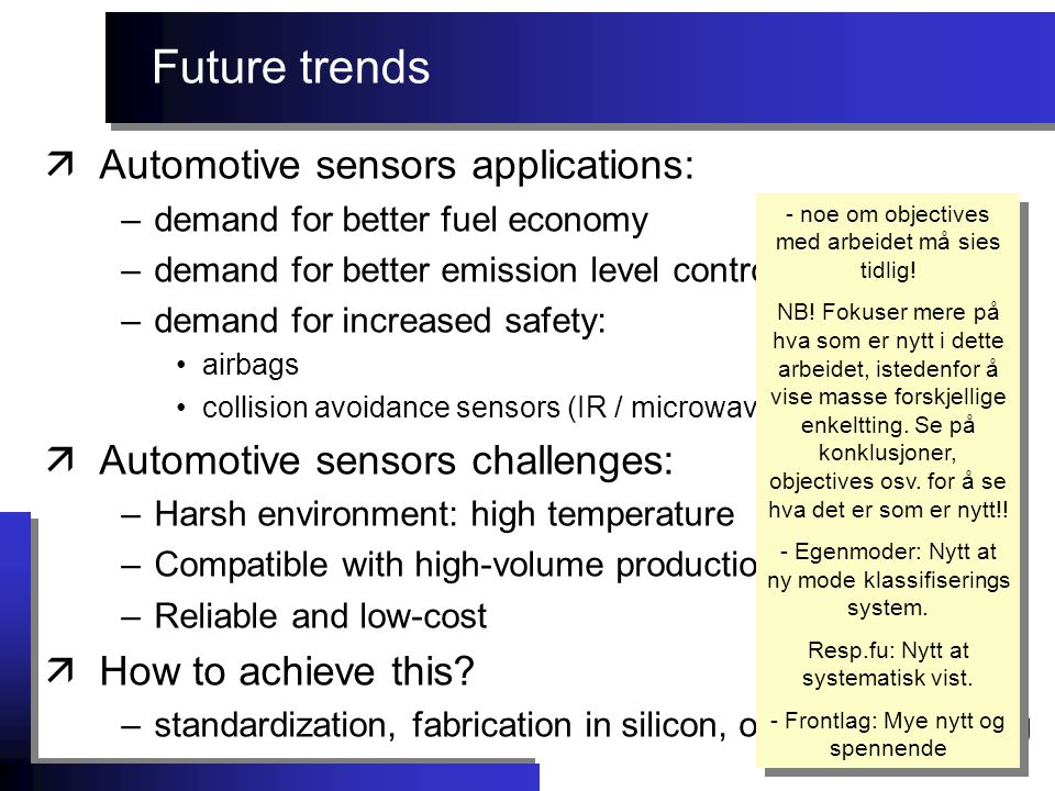 Future trends äAutomotive sensors applications: –demand for better fuel economy –demand for better emission level control –demand for increased safety: airbags collision avoidance sensors (IR / microwave) äAutomotive sensors challenges: –Harsh environment: high temperature –Compatible with high-volume production –Reliable and low-cost äHow to achieve this.