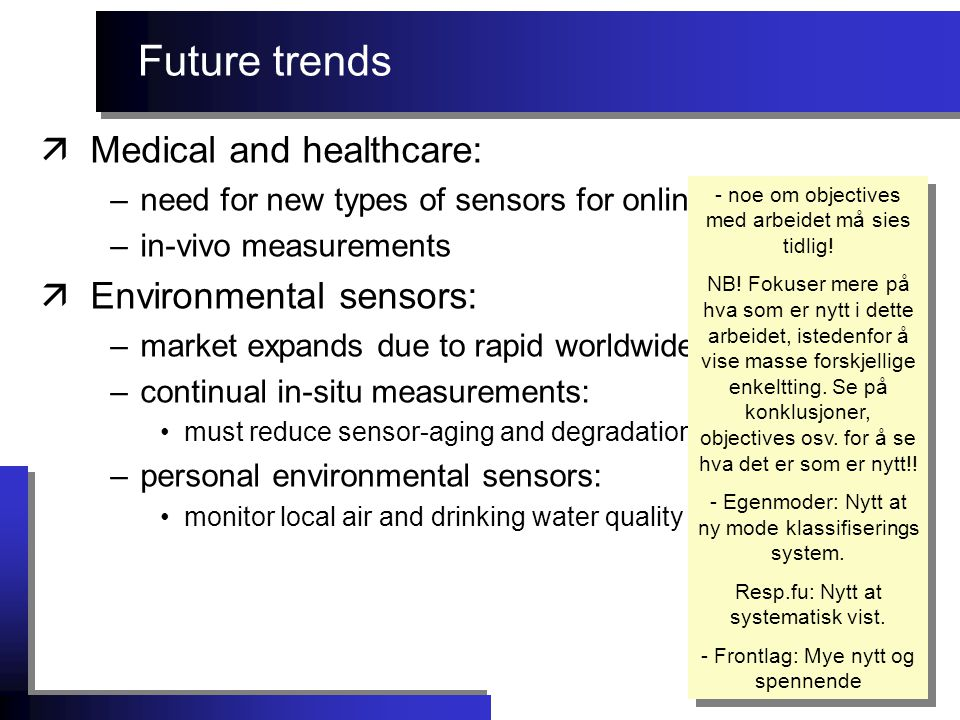 Future trends äMedical and healthcare: –need for new types of sensors for online monitoring –in-vivo measurements äEnvironmental sensors: –market expands due to rapid worldwide industrialization –continual in-situ measurements: must reduce sensor-aging and degradation –personal environmental sensors: monitor local air and drinking water quality - noe om objectives med arbeidet må sies tidlig.