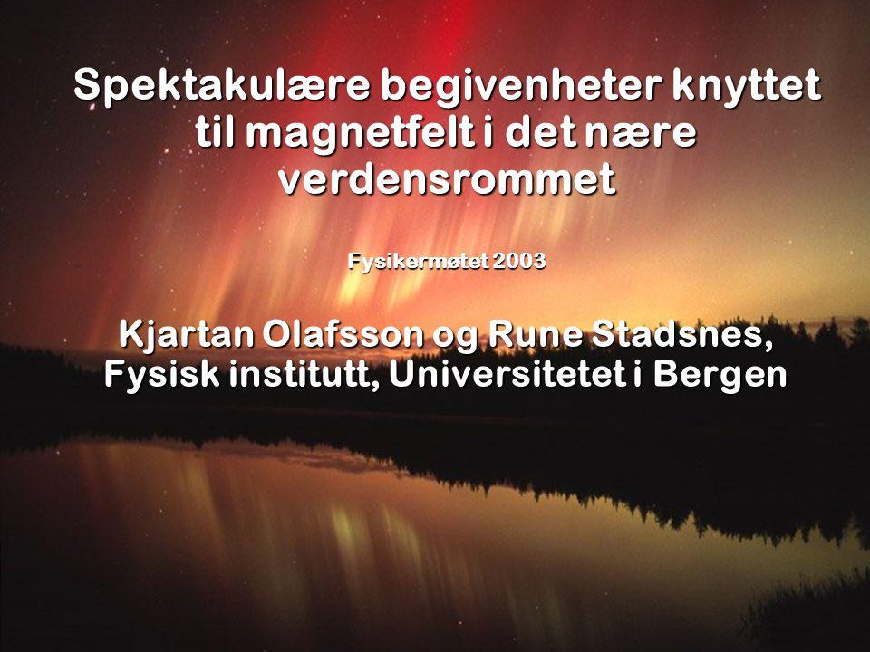 Spektakulære begivenheter knyttet til magnetfelt i det nære verdensrommet Fysikermøtet 2003 Kjartan Olafsson og Rune Stadsnes, Fysisk institutt, Unive