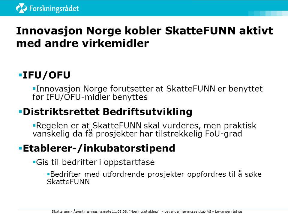 Skattefunn - Åpent næringslivsmøte 11.06.08, Næringsutvikling – Levanger næringsselskap AS – Levanger rådhus Innovasjon Norge kobler SkatteFUNN aktivt med andre virkemidler  IFU/OFU  Innovasjon Norge forutsetter at SkatteFUNN er benyttet før IFU/OFU-midler benyttes  Distriktsrettet Bedriftsutvikling  Regelen er at SkatteFUNN skal vurderes, men praktisk vanskelig da få prosjekter har tilstrekkelig FoU-grad  Etablerer-/inkubatorstipend  Gis til bedrifter i oppstartfase  Bedrifter med utfordrende prosjekter oppfordres til å søke SkatteFUNN