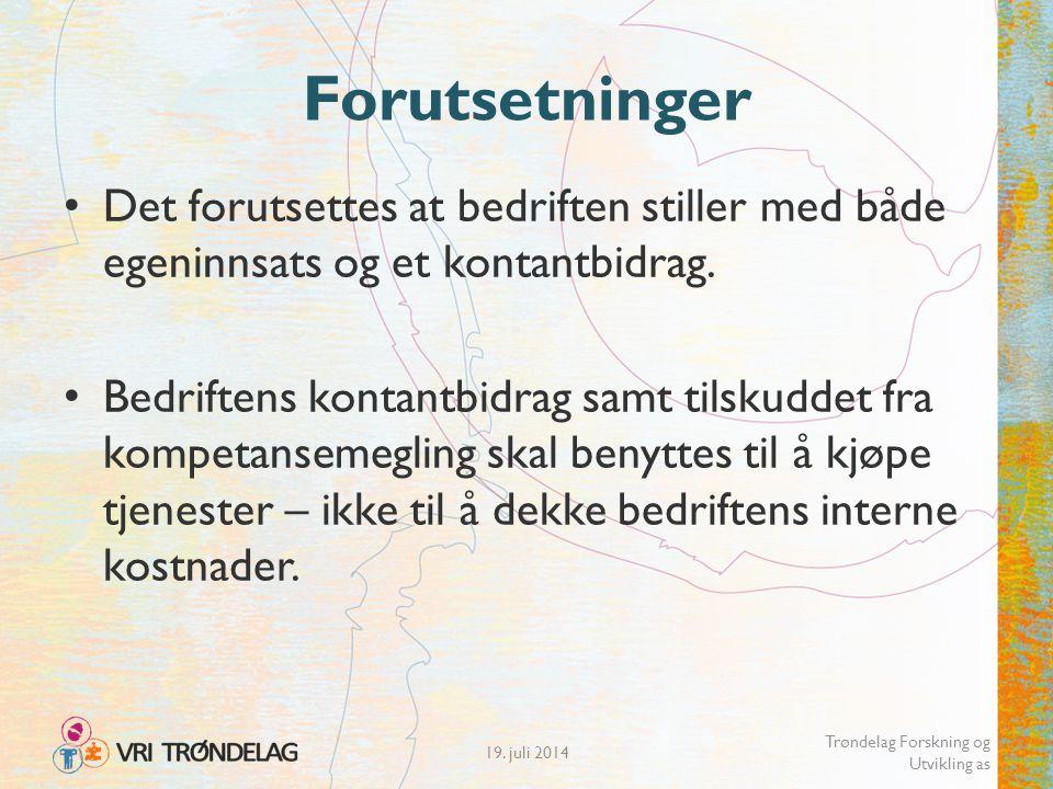 19. juli 2014 Trøndelag Forskning og Utvikling as Forutsetninger Det forutsettes at bedriften stiller med både egeninnsats og et kontantbidrag. Bedrif