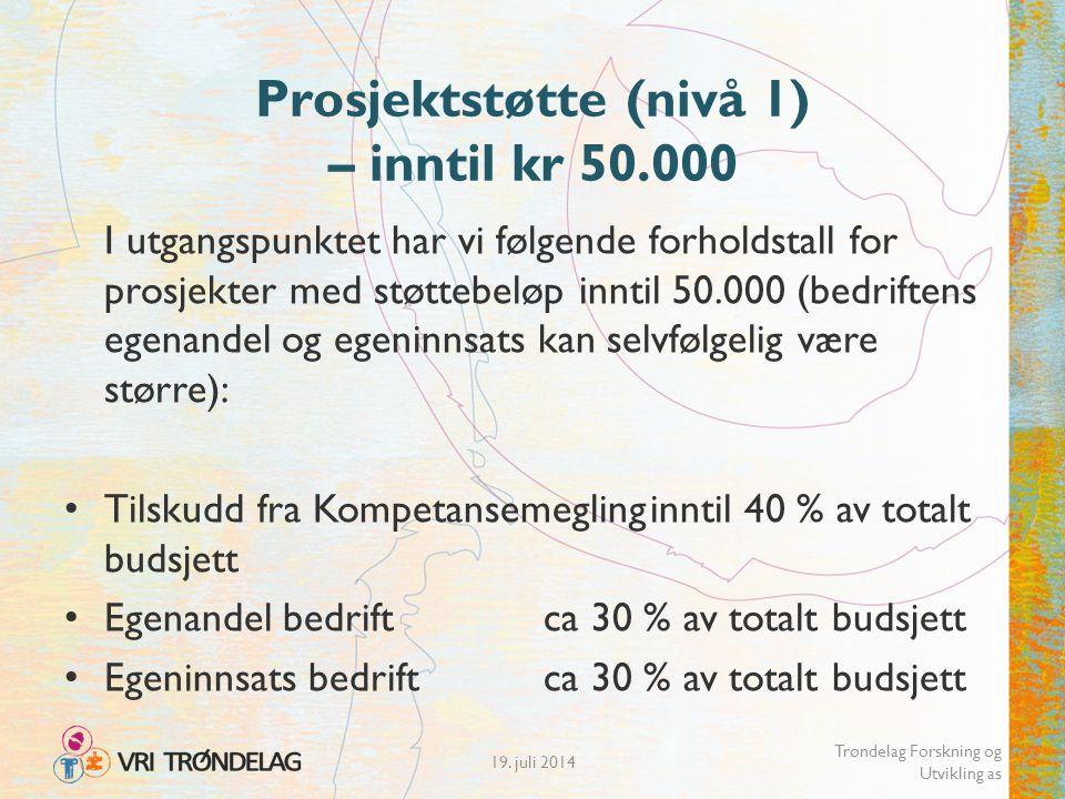 Prosjektstøtte (nivå 1) – inntil kr 50.000 I utgangspunktet har vi følgende forholdstall for prosjekter med støttebeløp inntil 50.000 (bedriftens egenandel og egeninnsats kan selvfølgelig være større): Tilskudd fra Kompetansemeglinginntil 40 % av totalt budsjett Egenandel bedriftca 30 % av totalt budsjett Egeninnsats bedriftca 30 % av totalt budsjett 19.