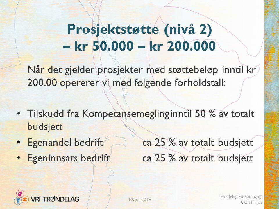 Prosjektstøtte (nivå 2) – kr 50.000 – kr 200.000 Når det gjelder prosjekter med støttebeløp inntil kr 200.00 opererer vi med følgende forholdstall: Tilskudd fra Kompetansemeglinginntil 50 % av totalt budsjett Egenandel bedriftca 25 % av totalt budsjett Egeninnsats bedriftca 25 % av totalt budsjett 19.