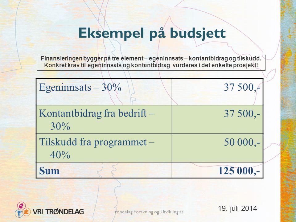 19. juli 2014 Trøndelag Forskning og Utvikling as Eksempel på budsjett Egeninnsats – 30%37 500,- Kontantbidrag fra bedrift – 30% 37 500,- Tilskudd fra