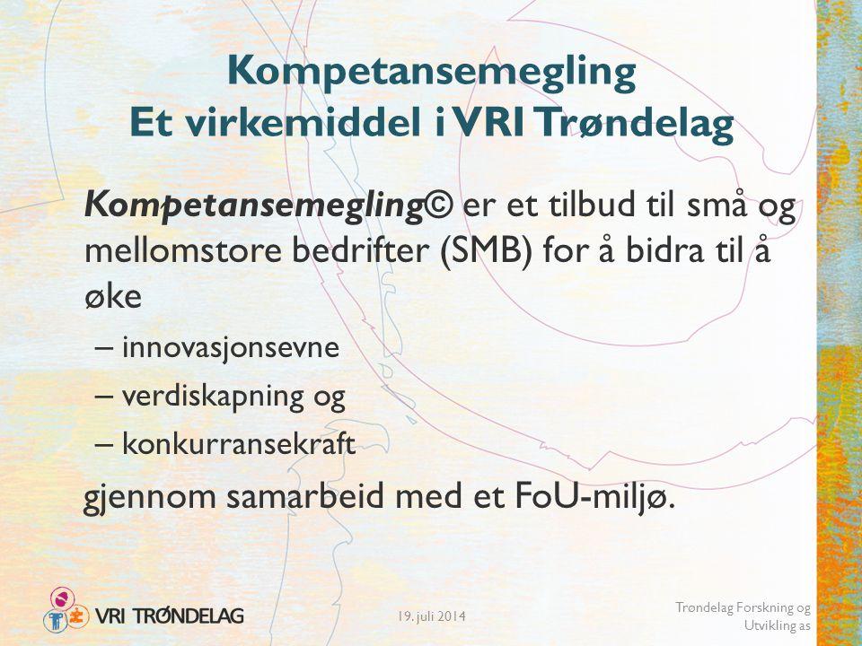 19. juli 2014 Trøndelag Forskning og Utvikling as Kompetansemegling Et virkemiddel i VRI Trøndelag Kompetansemegling© er et tilbud til små og mellomst