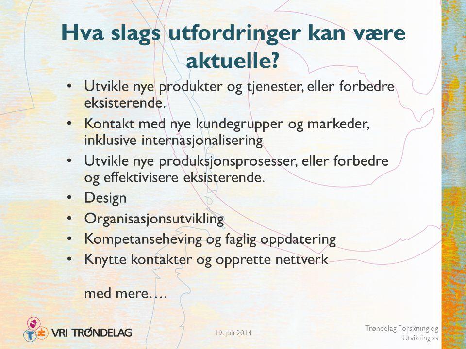 19. juli 2014 Trøndelag Forskning og Utvikling as Hva slags utfordringer kan være aktuelle? Utvikle nye produkter og tjenester, eller forbedre eksiste