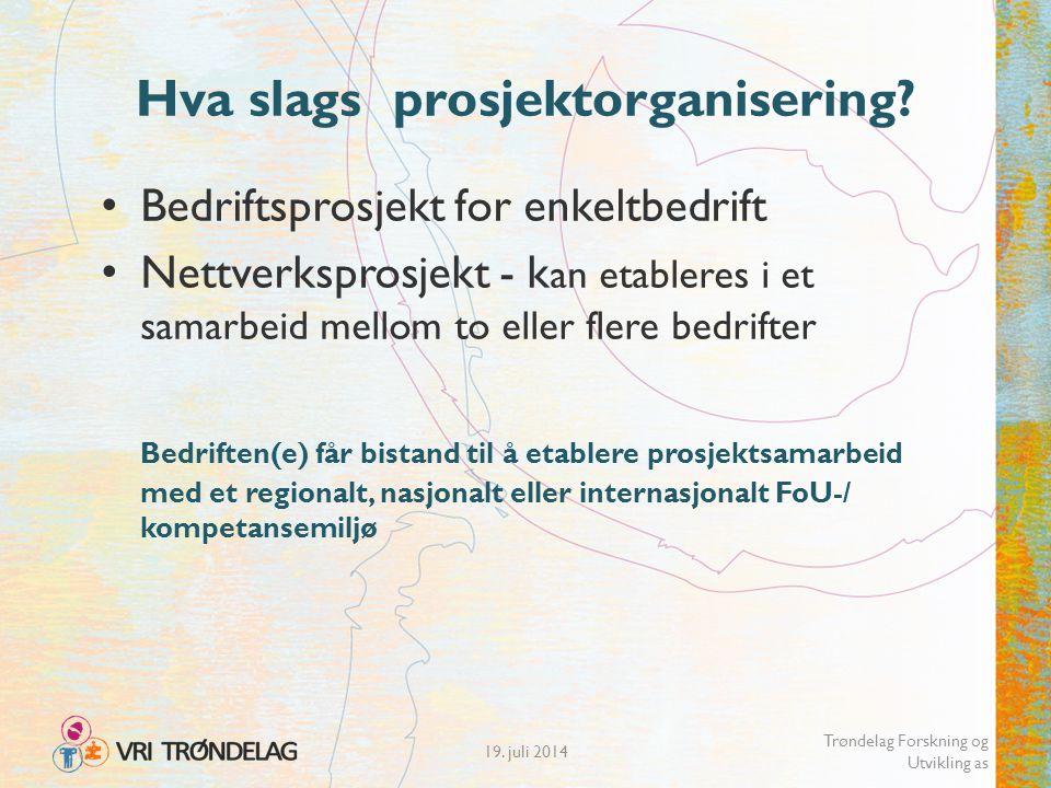 19. juli 2014 Trøndelag Forskning og Utvikling as Hva slags prosjektorganisering? Bedriftsprosjekt for enkeltbedrift Nettverksprosjekt - k an etablere