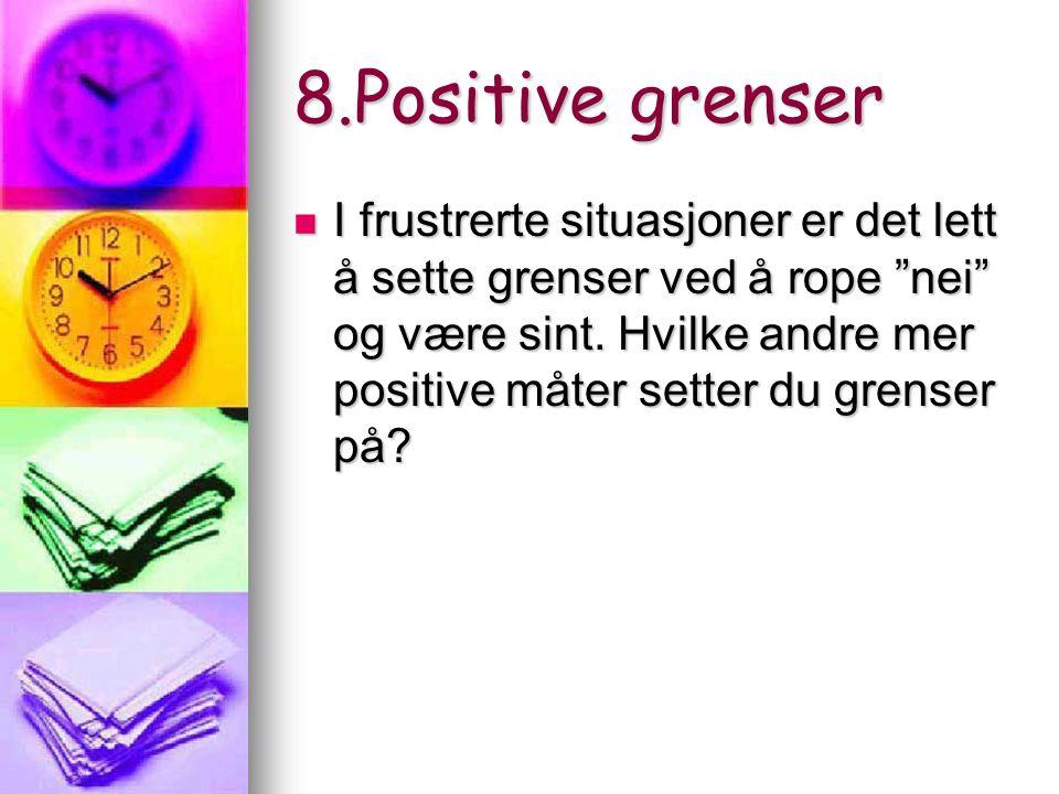 """8.Positive grenser I frustrerte situasjoner er det lett å sette grenser ved å rope """"nei"""" og være sint. Hvilke andre mer positive måter setter du grens"""
