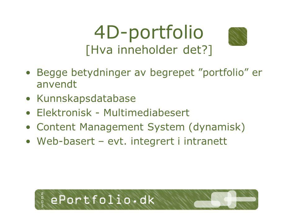4D-portfolio [Hva inneholder det ] Begge betydninger av begrepet portfolio er anvendt Kunnskapsdatabase Elektronisk - Multimediabesert Content Management System (dynamisk) Web-basert – evt.