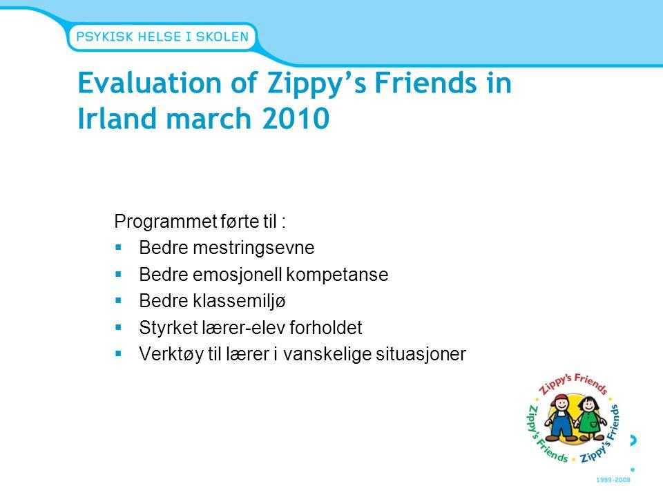 Evaluation of Zippy's Friends in Irland march 2010 Programmet førte til :  Bedre mestringsevne  Bedre emosjonell kompetanse  Bedre klassemiljø  St