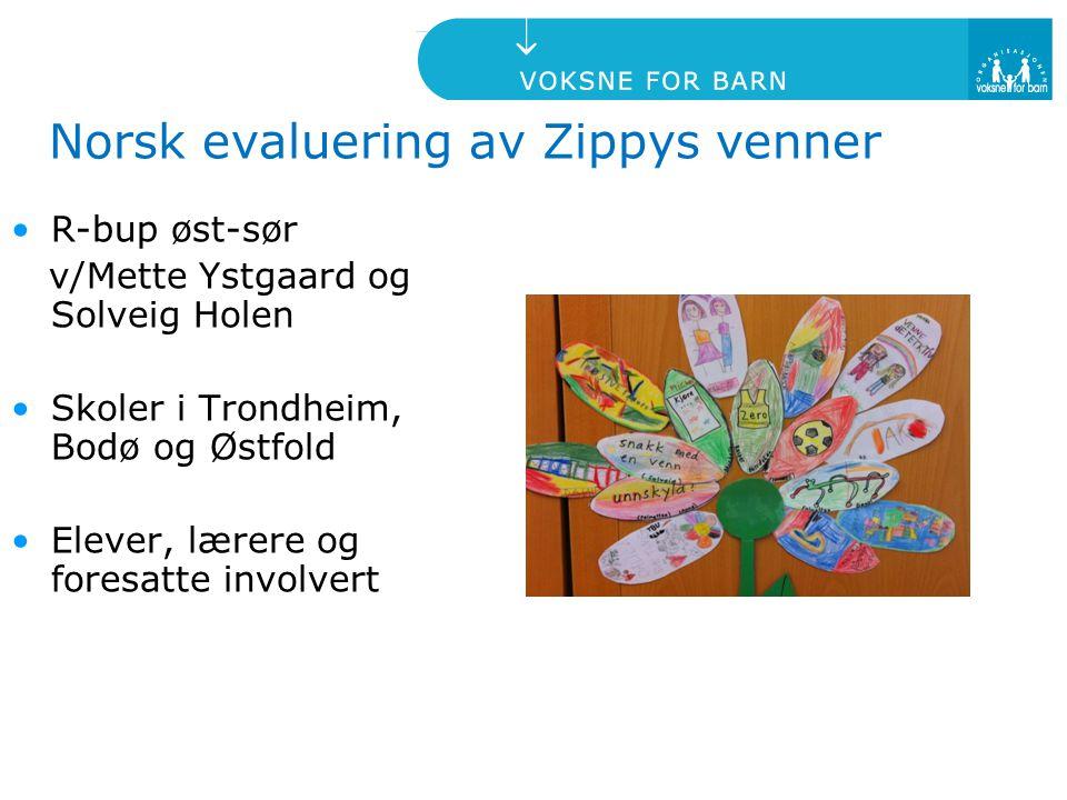 Norsk evaluering av Zippys venner R-bup øst-sør v/Mette Ystgaard og Solveig Holen Skoler i Trondheim, Bodø og Østfold Elever, lærere og foresatte invo
