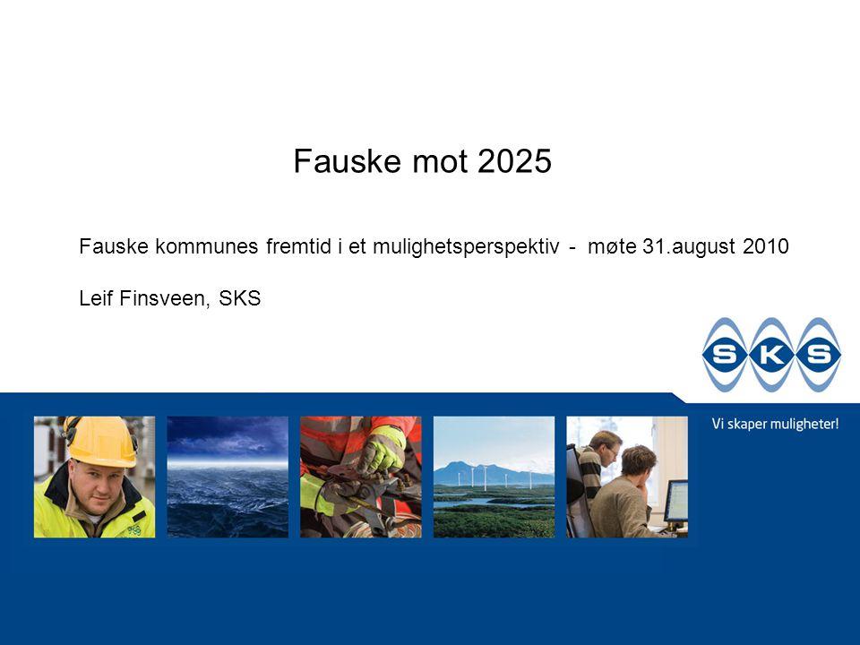 Fauske mot 2025 Fauske kommunes fremtid i et mulighetsperspektiv - møte 31.august 2010 Leif Finsveen, SKS