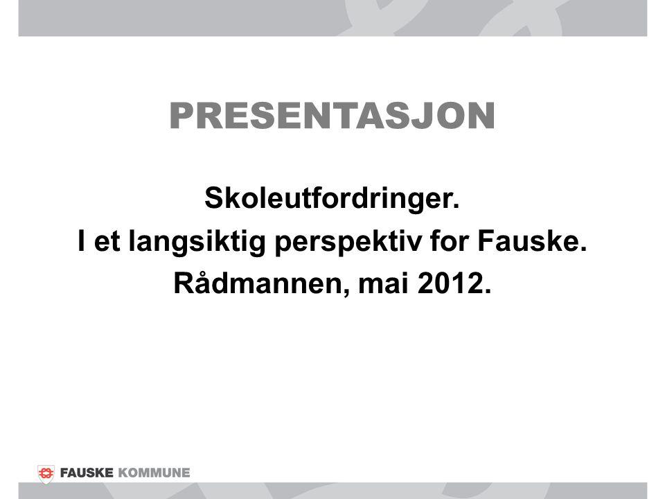 PRESENTASJON Skoleutfordringer. I et langsiktig perspektiv for Fauske. Rådmannen, mai 2012.