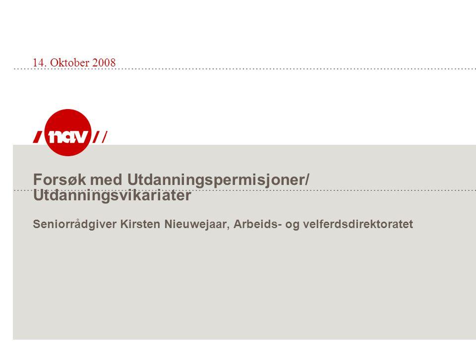 Forsøk med Utdanningspermisjoner/ Utdanningsvikariater Seniorrådgiver Kirsten Nieuwejaar, Arbeids- og velferdsdirektoratet 14.