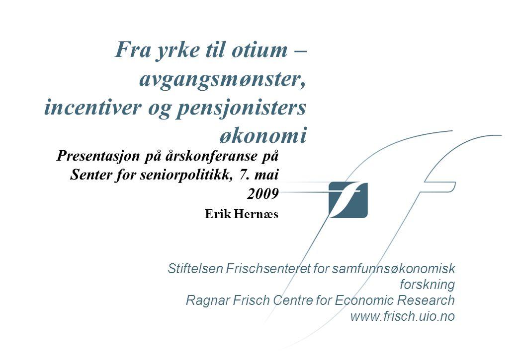 Stiftelsen Frischsenteret for samfunnsøkonomisk forskning Ragnar Frisch Centre for Economic Research www.frisch.uio.no Fra yrke til otium – avgangsmønster, incentiver og pensjonisters økonomi Presentasjon på årskonferanse på Senter for seniorpolitikk, 7.