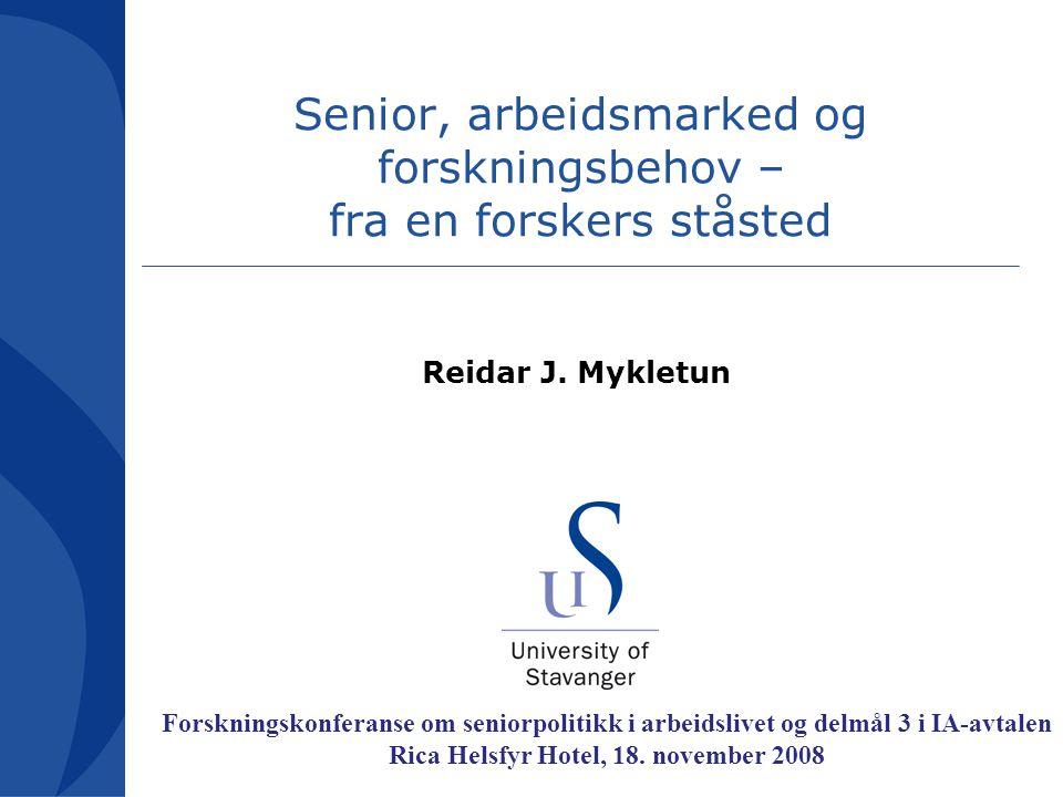 Senior, arbeidsmarked og forskningsbehov – fra en forskers ståsted Reidar J. Mykletun Forskningskonferanse om seniorpolitikk i arbeidslivet og delmål