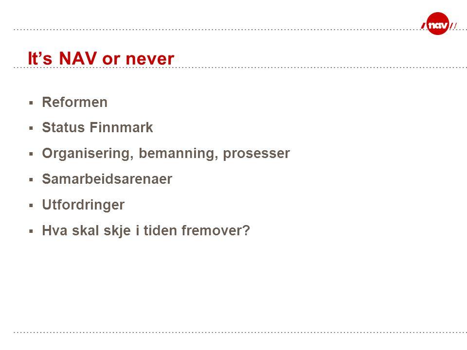 It's NAV or never  Reformen  Status Finnmark  Organisering, bemanning, prosesser  Samarbeidsarenaer  Utfordringer  Hva skal skje i tiden fremover?