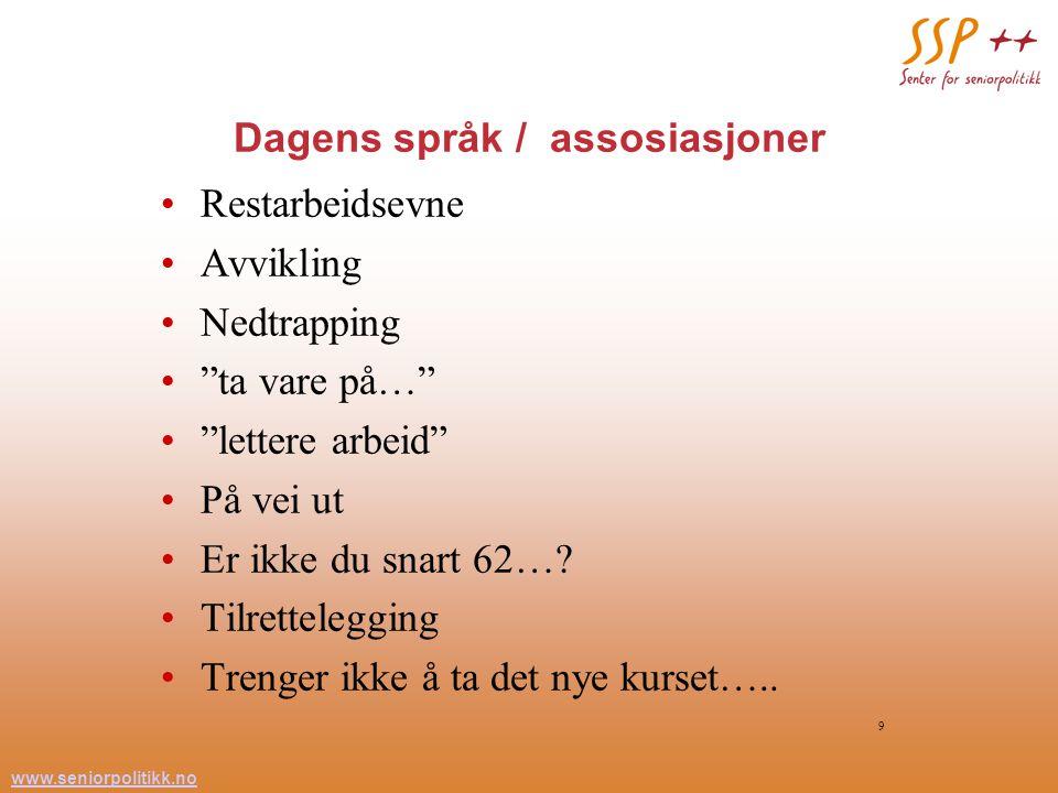 www.seniorpolitikk.no 9 Dagens språk / assosiasjoner Restarbeidsevne Avvikling Nedtrapping ta vare på… lettere arbeid På vei ut Er ikke du snart 62….