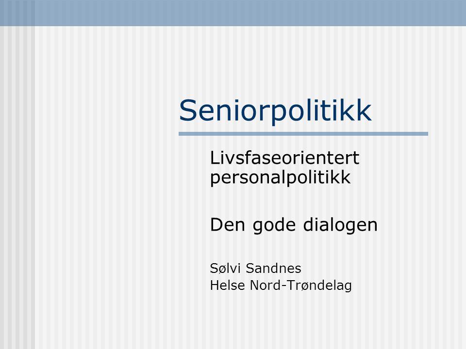 Seniorpolitikk Livsfaseorientert personalpolitikk Den gode dialogen Sølvi Sandnes Helse Nord-Trøndelag