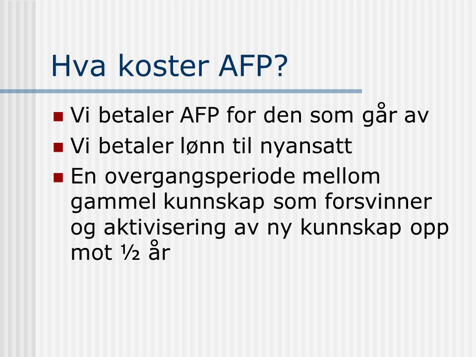 Hva koster AFP? Vi betaler AFP for den som går av Vi betaler lønn til nyansatt En overgangsperiode mellom gammel kunnskap som forsvinner og aktiviseri