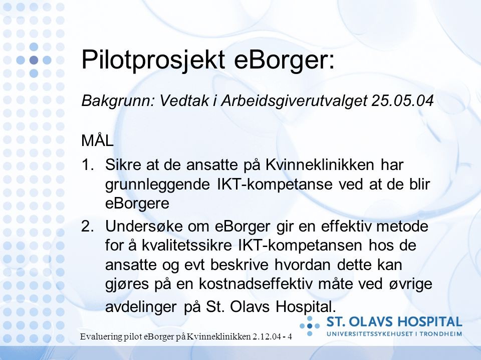 Evaluering pilot eBorger på Kvinneklinikken 2.12.04 - 4 Pilotprosjekt eBorger: Bakgrunn: Vedtak i Arbeidsgiverutvalget 25.05.04 1.Sikre at de ansatte på Kvinneklinikken har grunnleggende IKT-kompetanse ved at de blir eBorgere 2.Undersøke om eBorger gir en effektiv metode for å kvalitetssikre IKT-kompetansen hos de ansatte og evt beskrive hvordan dette kan gjøres på en kostnadseffektiv måte ved øvrige avdelinger på St.