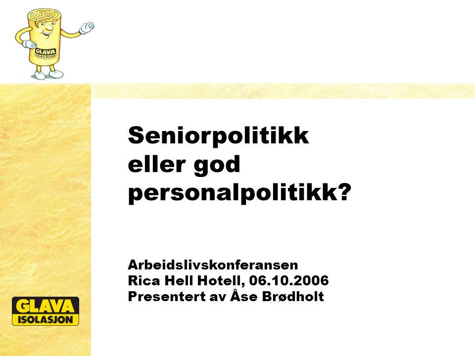 Seniorpolitikk eller god personalpolitikk? Arbeidslivskonferansen Rica Hell Hotell, 06.10.2006 Presentert av Åse Brødholt