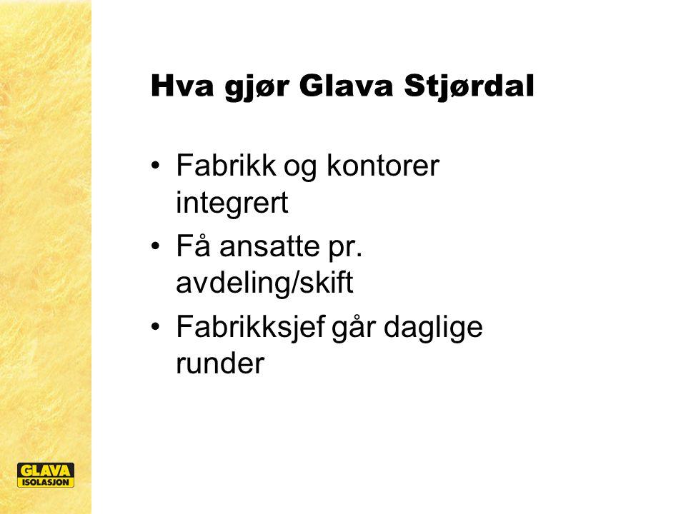 Hva gjør Glava Stjørdal Fabrikk og kontorer integrert Få ansatte pr. avdeling/skift Fabrikksjef går daglige runder