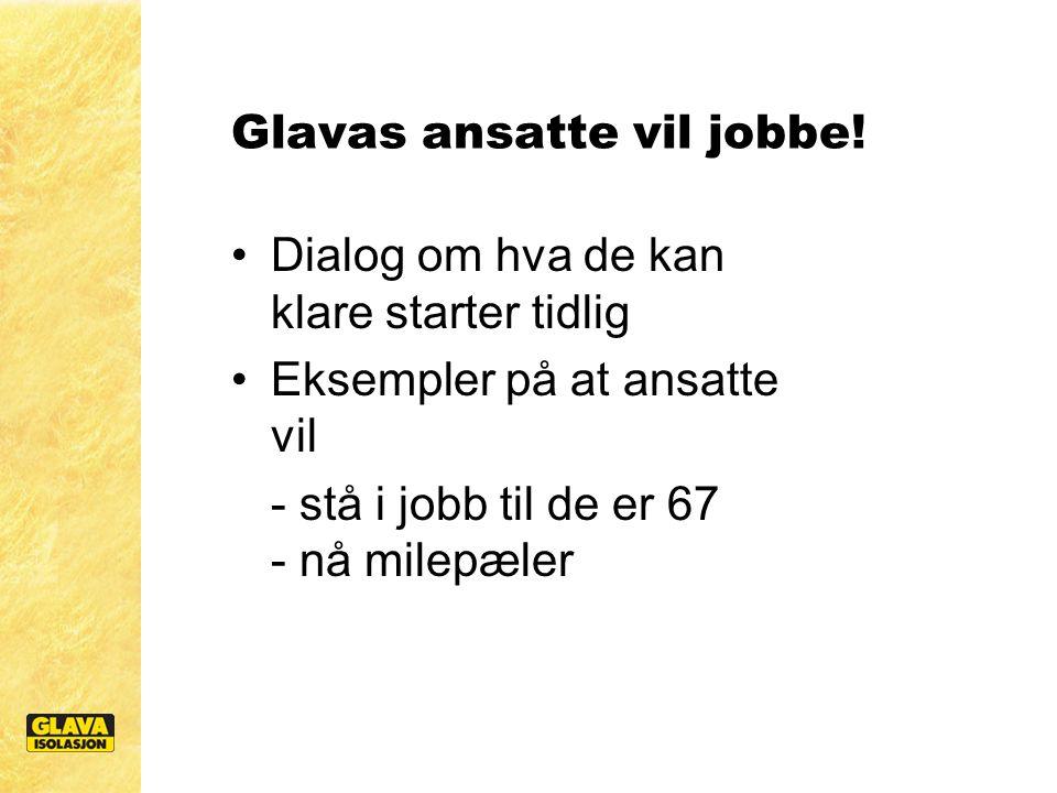 Glavas ansatte vil jobbe! Dialog om hva de kan klare starter tidlig Eksempler på at ansatte vil - stå i jobb til de er 67 - nå milepæler