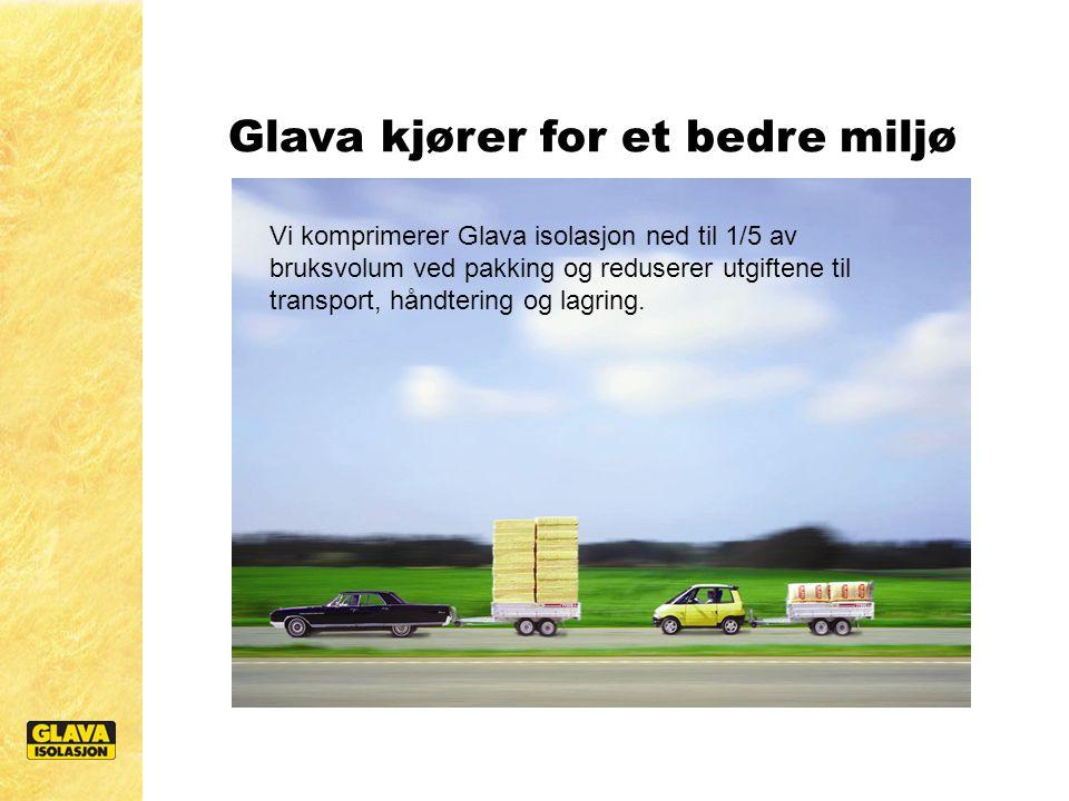 Glava kjører for et bedre miljø Vi komprimerer Glava isolasjon ned til 1/5 av bruksvolum ved pakking og reduserer utgiftene til transport, håndtering