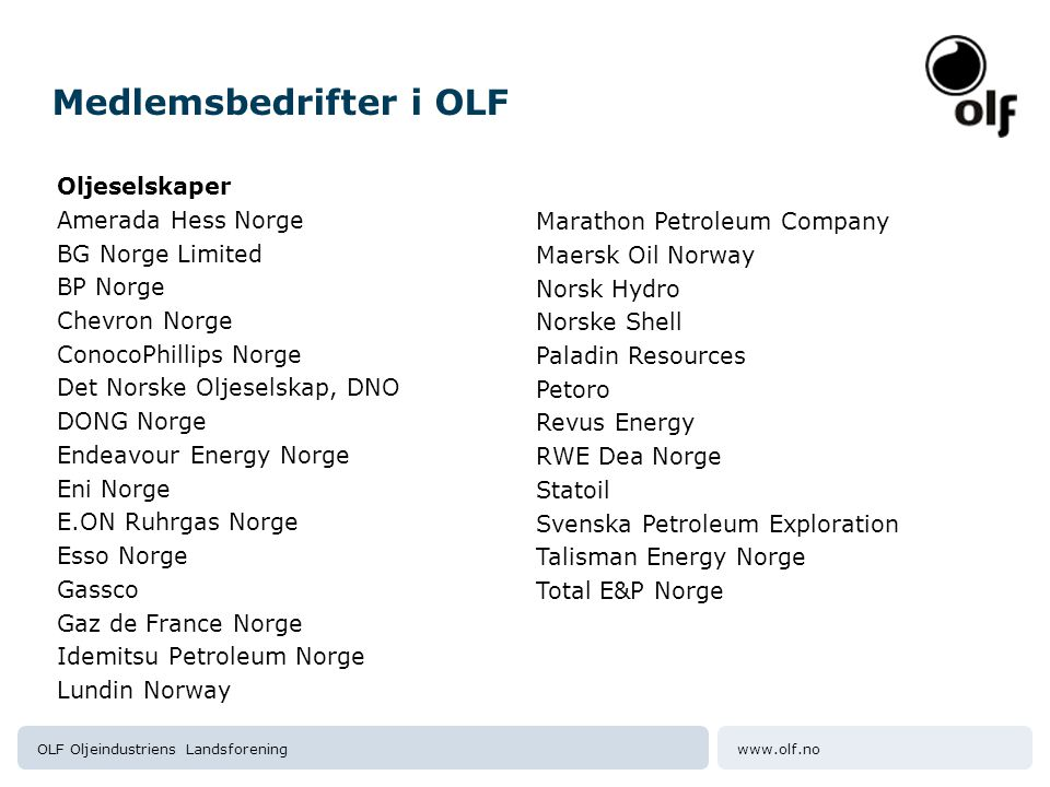www.olf.noOLF Oljeindustriens Landsforening Medlemsbedrifter i OLF Oljeselskaper Amerada Hess Norge BG Norge Limited BP Norge Chevron Norge ConocoPhillips Norge Det Norske Oljeselskap, DNO DONG Norge Endeavour Energy Norge Eni Norge E.ON Ruhrgas Norge Esso Norge Gassco Gaz de France Norge Idemitsu Petroleum Norge Lundin Norway Marathon Petroleum Company Maersk Oil Norway Norsk Hydro Norske Shell Paladin Resources Petoro Revus Energy RWE Dea Norge Statoil Svenska Petroleum Exploration Talisman Energy Norge Total E&P Norge